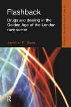 Flashback - Drugs and Dealing in the Golden Age of the London Rave Scene ebook by Jennifer Ward