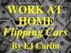 Work At Home Flipping Cars ebooks by EJ Carlin