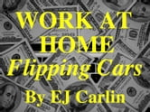 Work At Home Flipping Cars ebook by EJ Carlin