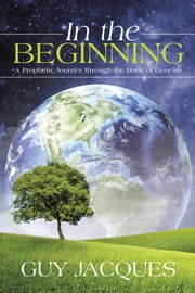 In the Beginning - A Prophetic Journey through the Book of Genesis ebook by Guy Jacques