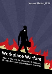 Workplace Warfare: How to Survive Incompetent Colleagues, Horrible Bosses and Organizational Theatrics ebook by Yasser Mattar