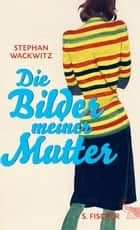 Die Bilder meiner Mutter ebook by Stephan Wackwitz
