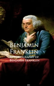 Autobiography of Benjamin Franklin - Bestsellers and famous Books ebook by Benjamin Franklin