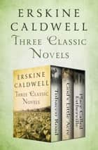Tobacco Road, God's Little Acre, and Place Called Estherville - Three Classic Novels ebook by Erskine Caldwell