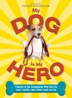 My Dog Is My Hero - Tributes to the Companions Who Give Us Love, Loyalty, and a New Leash on Life ebook by Susan Reynolds