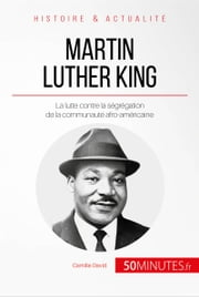 Martin Luther King - La lutte contre la ségrégation de la communauté afro-américaine eBook by Camille David, 50Minutes.fr