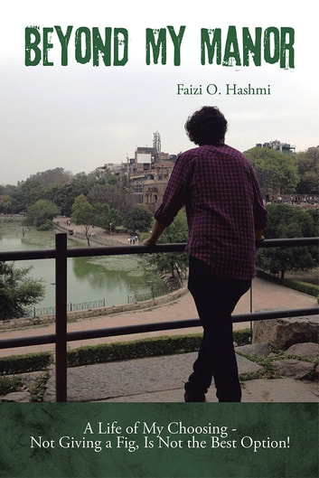 Beyond My Manor - A Life of My Choosing - Not Giving a Fig, Is Not the Best Option! ebook by Faizi O. Hashmi