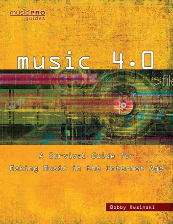 Music 4.0 - A Survival Guide for Making Music in the Internet Age ebook by Bobby Owsinski
