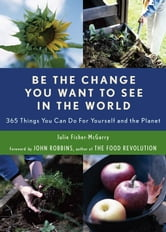 Be the Change You Want to See in the World: 365 Things You Can Do for Yourself And Your Planet ebook by Julie Fisher-McGarry,John Robbins