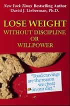 Lose Weight without Discipline or Willpower ebook by David Lieberman