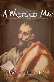A Wretched Man, a novel of Paul the apostle ebook by RW Holmen