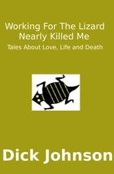Working For The Lizard Nearly Killed Me: Tales About Love, Life and Death ebook by Dick Johnson