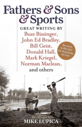 Fathers & Sons & Sports - Great Writing by Buzz Bissinger, John Ed Bradley, Bill Geist, Donald Hall, Mark Kriegel, Norman Maclean, and others ebook by