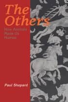The Others - How Animals Made Us Human ebook by Paul Shepard