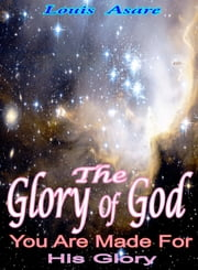 The Glory Of God You Are Made For His Glory ebook by Louis Asare