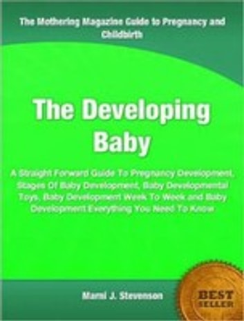 The Developing Baby - A Straight Forward Guide To Pregnancy Development, Stages Of Baby Development, Baby Developmental Toys, Baby Development Week To Week and Baby Development Everything You Need To Know ebook by Marni Stevenson