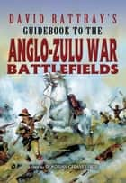 David Rattray's Guidebook to the Anglo-Zulu War ebook by David Rattray