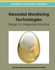 Neonatal Monitoring Technologies - Design for Integrated Solutions ebook by Wei Chen,Sidarto Bambang Oetomo,Loe Feijs