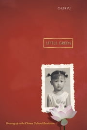 Little Green - Growing Up During the Chinese Cultural Revolution ebook by Chun Yu