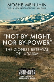 """Not by Might, Nor by Power"" - The Zionist Betrayal of Judaism ebook by Moshe Menuhin, Mark Crispin Miller, Adi Ophir"