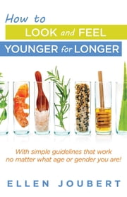 How to Look and Feel Younger for Longer - With simple guidelines that work no matter what age or gender you are! ebook by Ellen Joubert