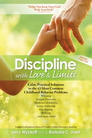 Discipline with Love & Limits - Calm, Practical Solutions to the 43 Most Common Childhood Behavior Problems ebook by Ph.D. Jerry Wyckoff,Barbara C Unell