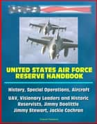United States Air Force Reserve Handbook: History, Special Operations, Aircraft, UAV, Visionary Leaders and Historic Reservists, Jimmy Doolittle, Jimmy Stewart, Jackie Cochran ebook by Progressive Management