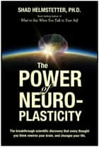 The Power of Neuroplasticity ebook by Shad Helmstetter Ph.D.