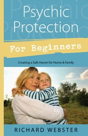Psychic Protection for Beginners - Creating a Safe Haven for Home & Family ebook by Richard Webster