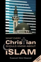 What Every Christian Should Know About Islam ebook by Ruqaiyyah Waris Maqsood