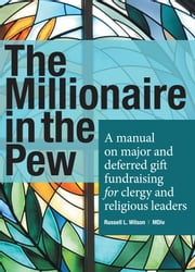 The Millionaire in the Pew - A manual on major and deferred gift fundraising for clergy and religious leaders ebook by Russell L.Wilson