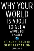 Why Your World Is About to Get a Whole Lot Smaller ebook by Jeff Rubin