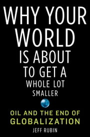 Why Your World Is About to Get a Whole Lot Smaller - Oil and the End of Globalization ebook by Jeff Rubin