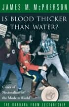 Is Blood Thicker Than Water? - Crises of Nationalism in the Modern World ebook by James M. McPherson
