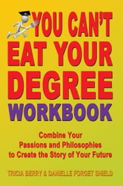 You Can't Eat Your Degree Workbook ebook by Tricia Berry and Danielle Forget Shield