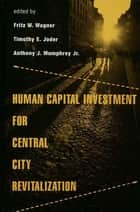 Human Capital Investment for Central City Revitalization ebook by Fritz Wagner, Timothy Joder, Anthony Mumphrey Jr.