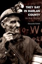 They Say in Harlan County - An Oral History ebook by Alessandro Portelli