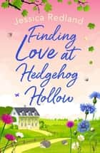 Finding Love at Hedgehog Hollow - An emotional heartwarming read you won't be able to put down ebook by Jessica Redland