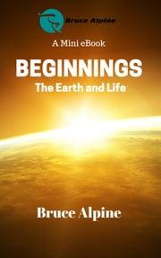 Beginnings: The Earth And Life ebook by Bruce Alpine