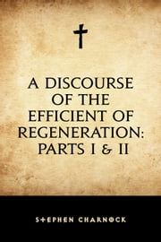 A Discourse of the Efficient of Regeneration: Parts I & II ebook by Stephen Charnock