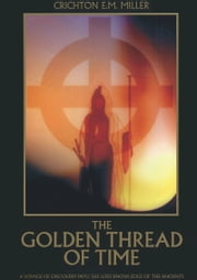 The Golden Thread of Time - A Quest for the Truth and hidden knowledge of the Ancients ebook by Crichton E.M. Miller
