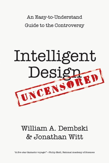 Intelligent Design Uncensored - An Easy-to-Understand Guide to the Controversy ebook by William A. Dembski,Jonathan Witt