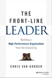 The Front-Line Leader - Building a High-Performance Organization from the Ground Up ebook by Chris Van Gorder