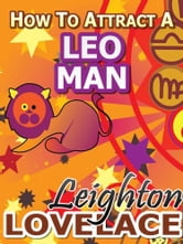 How To Attract A Leo Man - The Astrology for Lovers Guide to Understanding Leo Men, Horoscope Compatibility Tips and Much More ebook by Leighton Lovelace