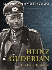 Heinz Guderian - The background, strategies, tactics and battlefield experiences of the greatest commanders of history ebook by Adam Hook,Pier Battistelli