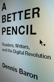 A Better Pencil: Readers, Writers, and the Digital Revolution ebook by Dennis Baron