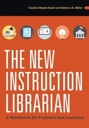The New Instruction Librarian - A Workbook for Trainers and Learners ebook by Benjes-Small,Miller