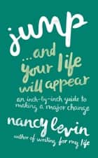 Jump...and Your Life Will Appear - An Inch-by-Inch Guide to Making a Major Change ebook by Nancy Levin