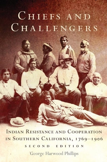 Chiefs and Challengers - Indian Resistance and Cooperation in Southern California, 1769–1906 ebook by George Harwood Phillips