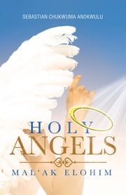 HOLY ANGELS - MAL'AK ELOHIM ebook by SEBASTIAN CHUKWUMA ANOKWULU